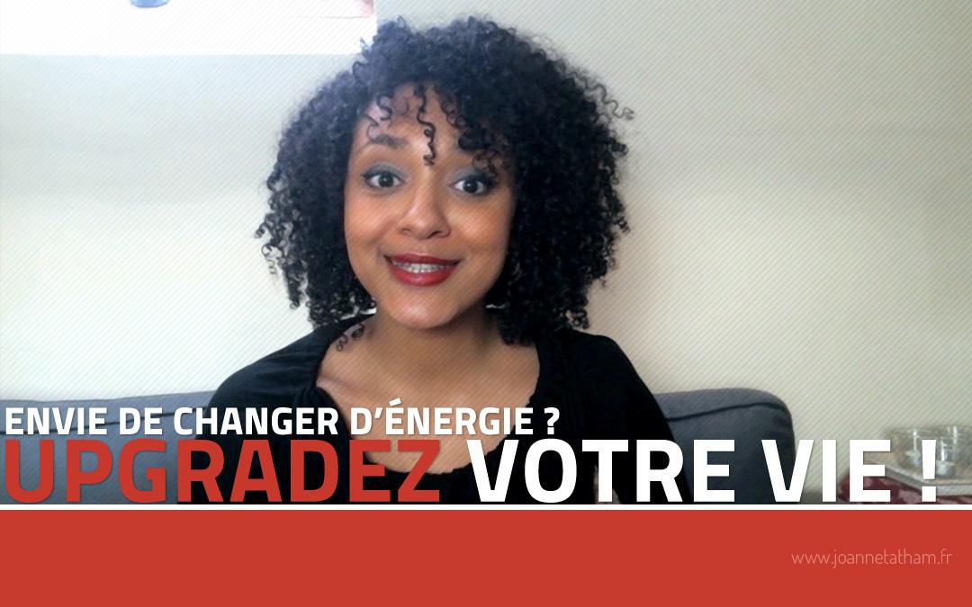 [Vidéo] Envie de changer d'énergie ? Upgradez votre vie !