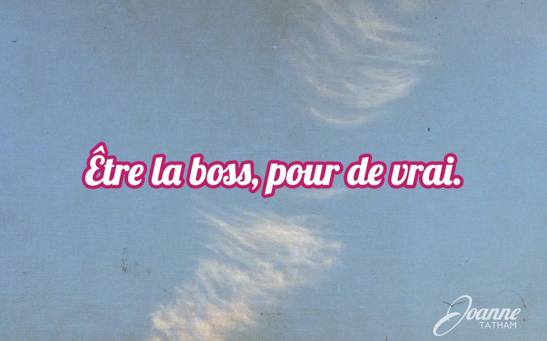 Être la boss, pour de vrai.