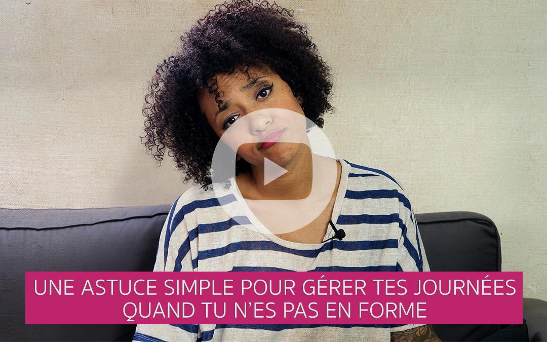 [Vidéo] Une astuce simple pour gérer tes journées quand tu n'es pas en forme