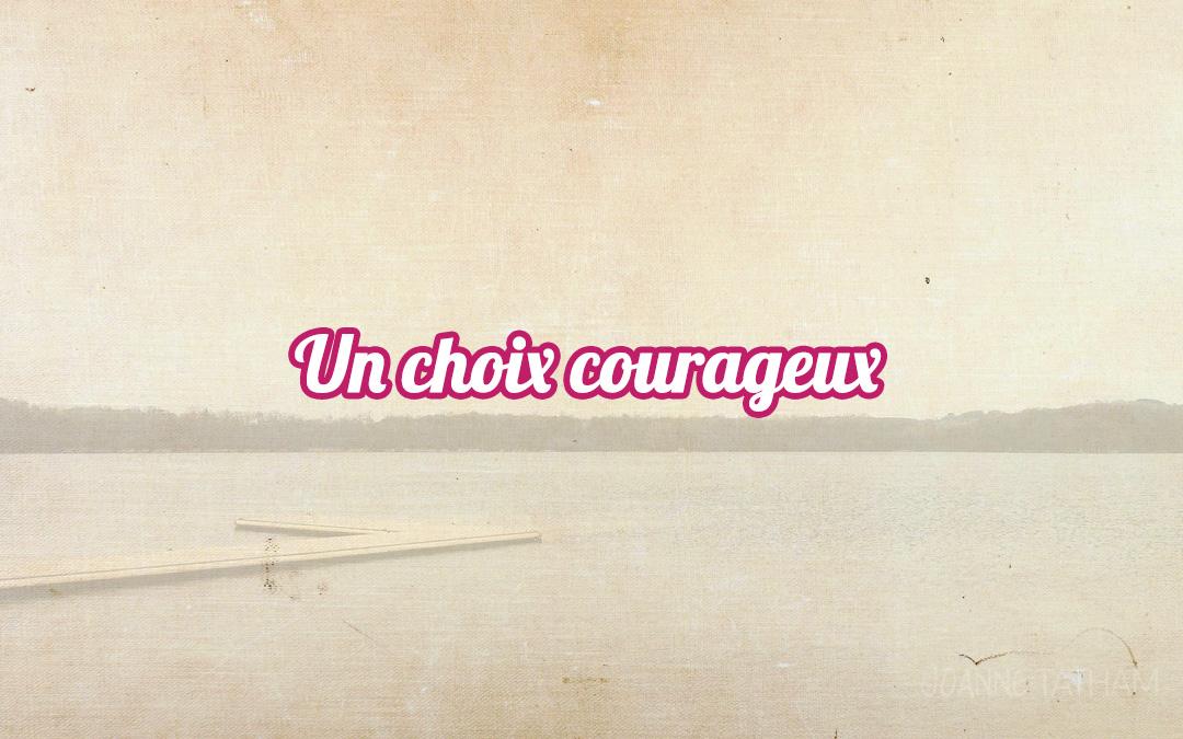 Un choix courageux
