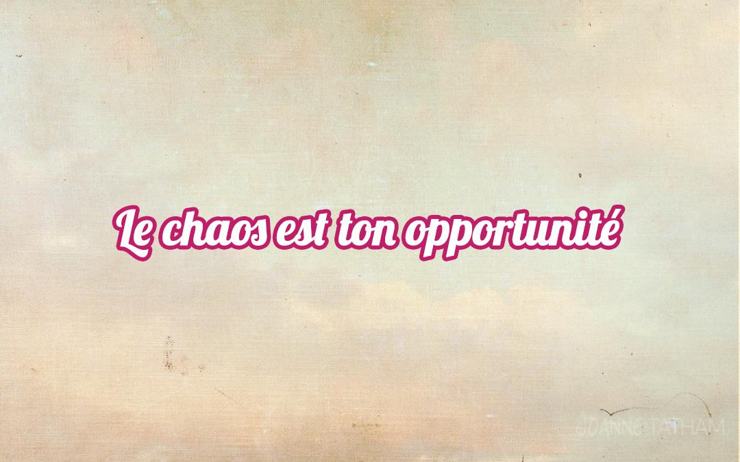 Le chaos est ton opportunité