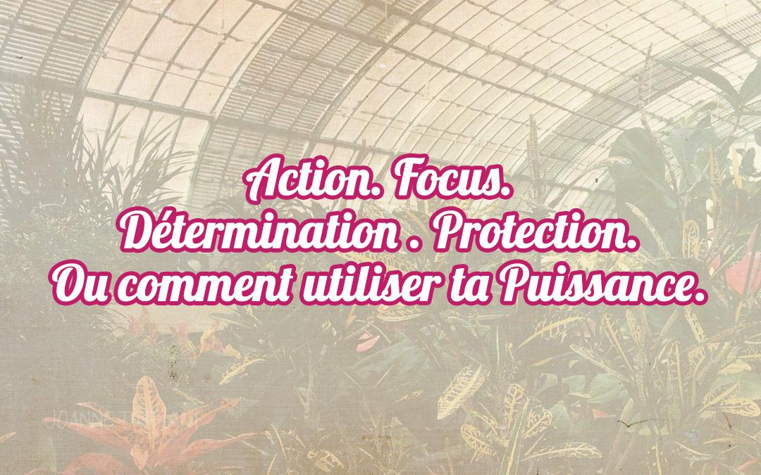Action. Focus. Détermination . Protection. Ou comment utiliser ta Puissance.