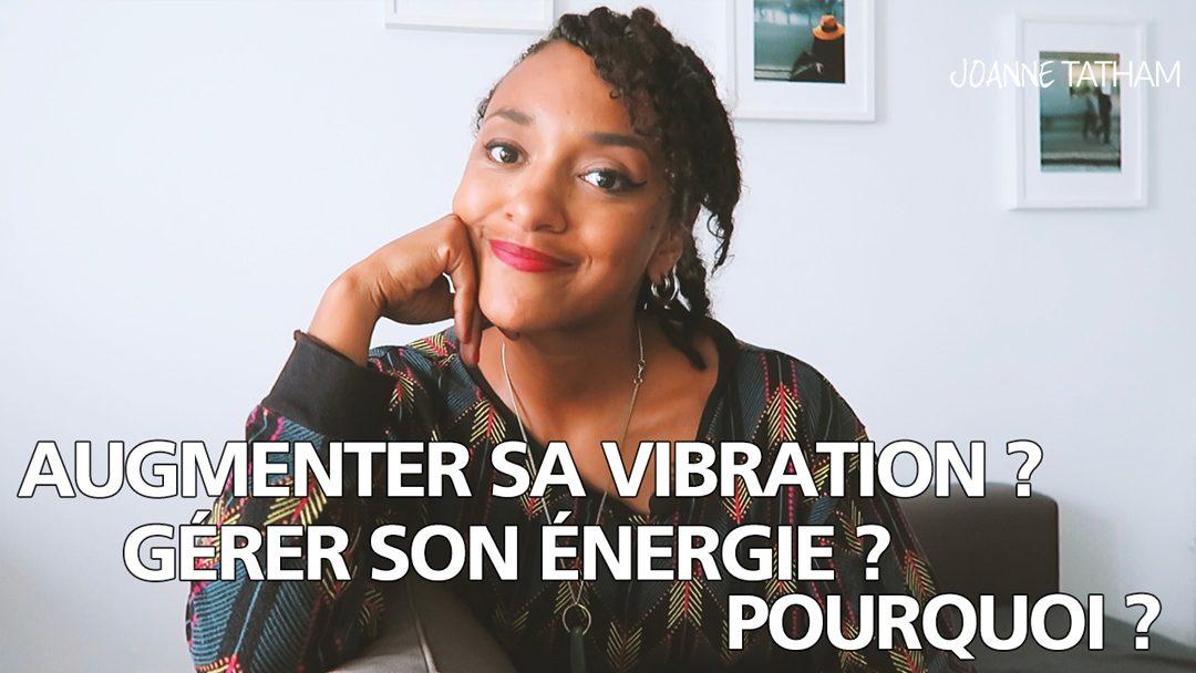 [Vidéo] Augmenter sa vibration ? Gérer son énergie ? Pourquoi ?